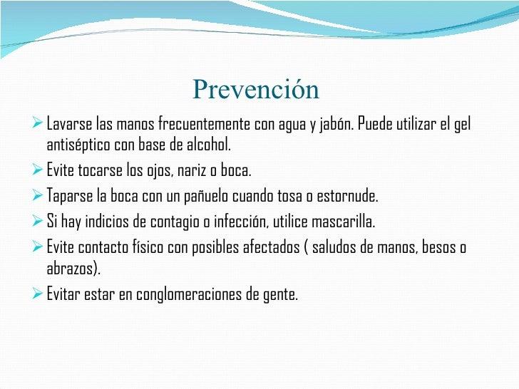 Prevención  <ul><li>Lavarse las manos frecuentemente con agua y jabón. Puede utilizar el gel antiséptico con base de alcoh...