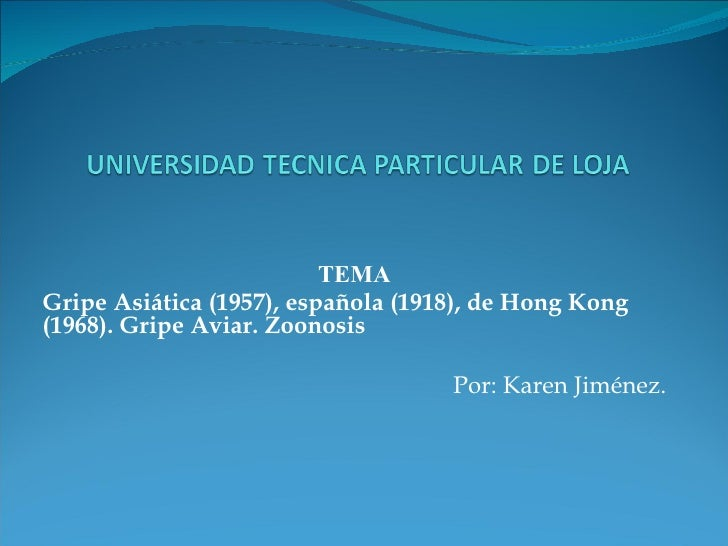 TEMA Gripe Asiática (1957), española (1918), de Hong Kong (1968). Gripe Aviar. Zoonosis Por: Karen Jiménez.