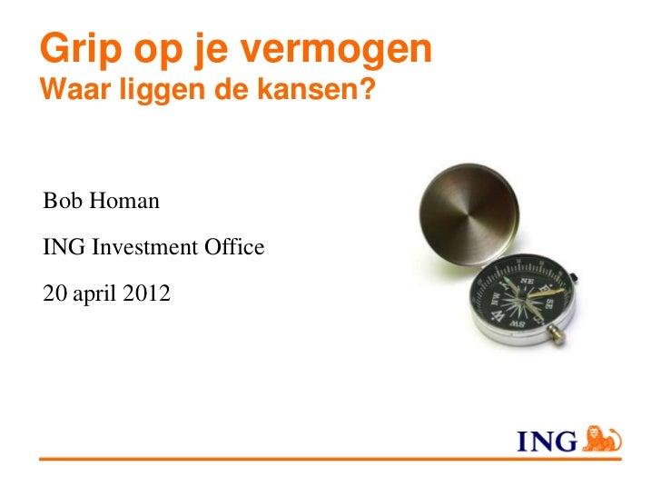 Grip op je vermogenWaar liggen de kansen?Bob HomanING Investment Office20 april 2012