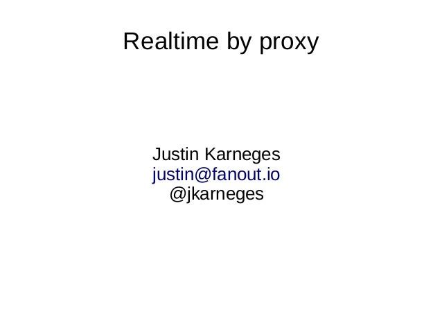 Realtime by proxy  Justin Karneges justin@fanout.io @jkarneges