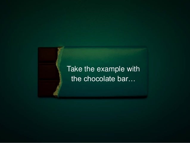 Take the example with the chocolate bar…