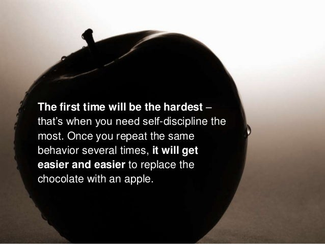 The first time will be the hardest – that's when you need self-discipline the most. Once you repeat the same behavior seve...