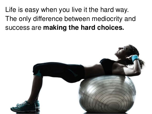 Life is easy when you live it the hard way. The only difference between mediocrity and success are making the hard choices.