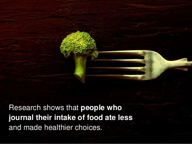 Research shows that people who journal their intake of food ate less and made healthier choices.