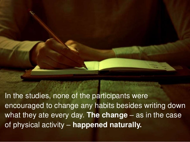 In the studies, none of the participants were encouraged to change any habits besides writing down what they ate every day...