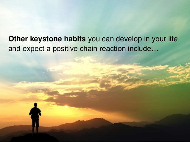 Other keystone habits you can develop in your life and expect a positive chain reaction include…
