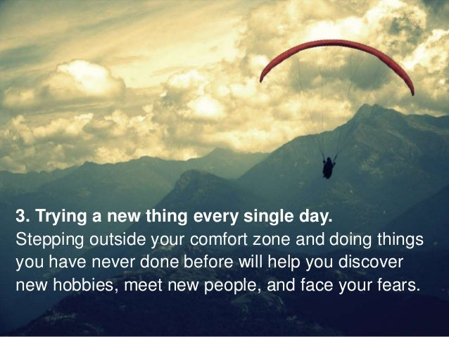 3. Trying a new thing every single day. Stepping outside your comfort zone and doing things you have never done before wil...