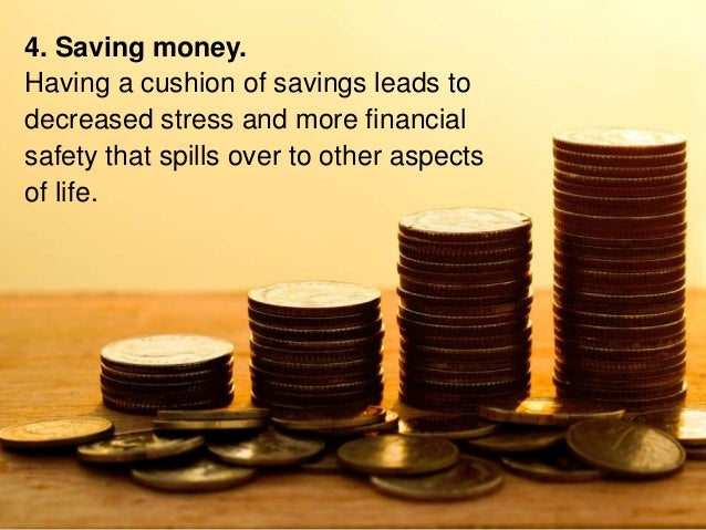 4. Saving money. Having a cushion of savings leads to decreased stress and more financial safety that spills over to other...