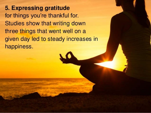 5. Expressing gratitude for things you're thankful for. Studies show that writing down three things that went well on a gi...