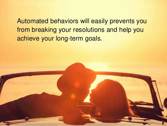 Automated behaviors will easily prevents you from breaking your resolutions and help you achieve your long-term goals.