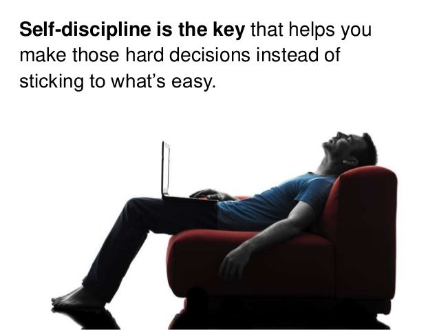 Self-discipline is the key that helps you make those hard decisions instead of sticking to what's easy.