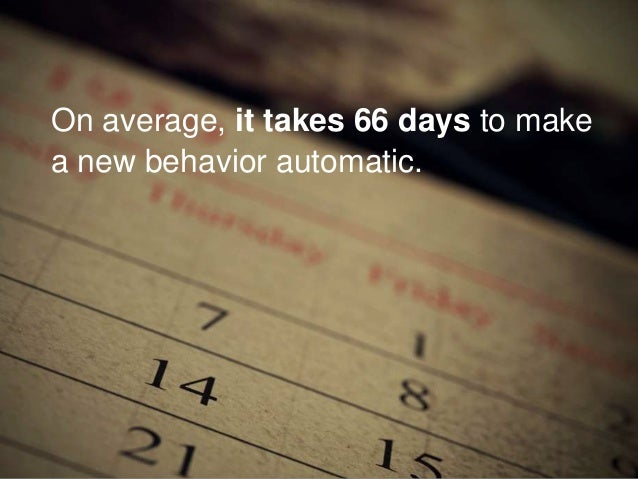 On average, it takes 66 days to make a new behavior automatic.