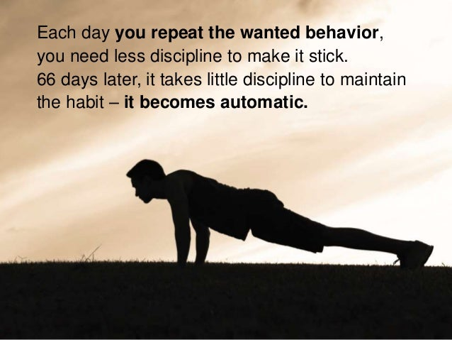 Each day you repeat the wanted behavior, you need less discipline to make it stick. 66 days later, it takes little discipl...