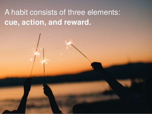 A habit consists of three elements: cue, action, and reward.