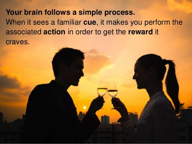 Your brain follows a simple process. When it sees a familiar cue, it makes you perform the associated action in order to g...