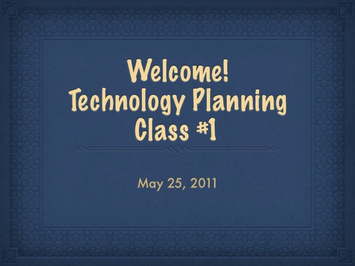 Welcome!Technology Planning     Class #1     May 25, 2011