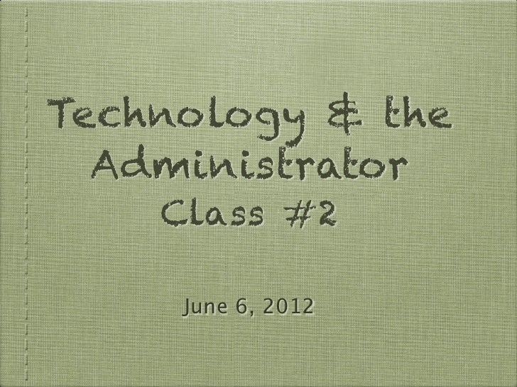 Technology & the  Administrator    Class #2     June 6, 2012
