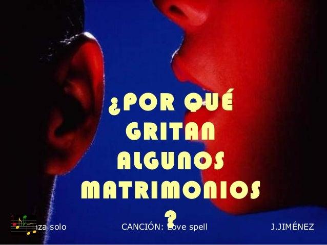 Avanza solo  ¿POR QUÉ GRITAN ALGUNOS MATRIMONIOS ? CANCIÓN: Love spell  J.JIMÉNEZ