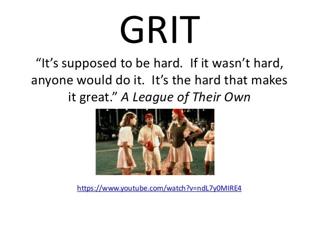 """GRIT """"It's supposed to be hard. If it wasn't hard, anyone would do it. It's the hard that makes it great."""" A League of The..."""