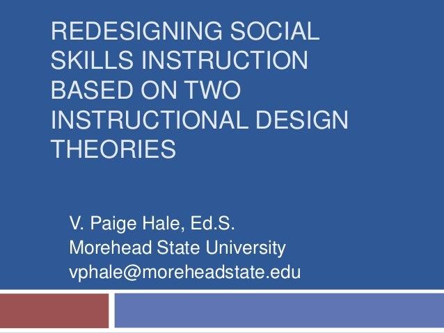 REDESIGNING SOCIALSKILLS INSTRUCTIONBASED ON TWOINSTRUCTIONAL DESIGNTHEORIESV. Paige Hale, Ed.S.Morehead State Universityv...