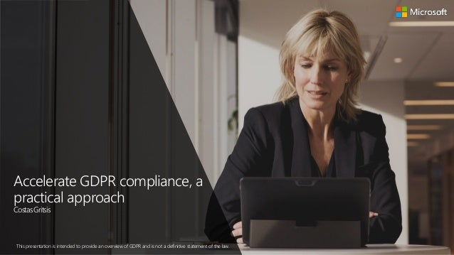 Accelerate GDPR compliance, a practical approach CostasGritsis This presentation is intended to provide an overview of GDP...