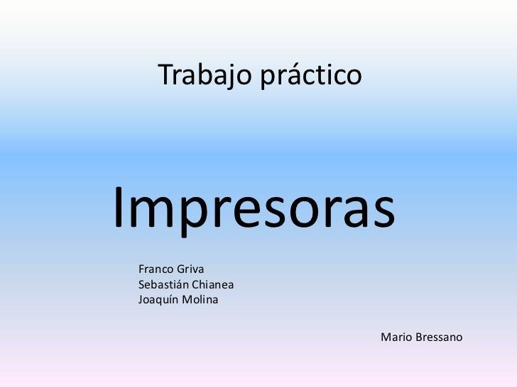 Trabajo prácticoImpresorasFranco GrivaSebastián ChianeaJoaquín Molina                      Mario Bressano