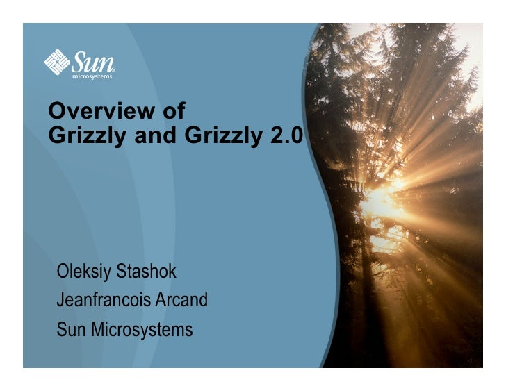 Overview of Grizzly and Grizzly 2.0     Oleksiy Stashok Jeanfrancois Arcand Sun Microsystems                           1