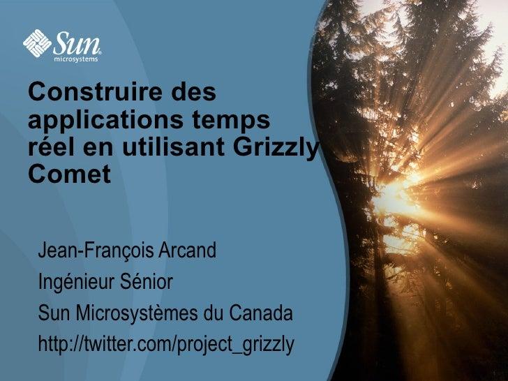 Construire des applications temps réel en utilisant Grizzly Comet  Jean-François Arcand Ingénieur Sénior Sun Microsystèmes...