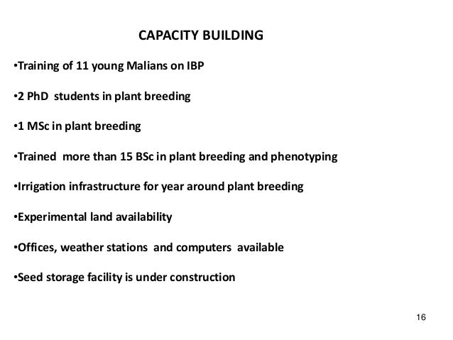 CAPACITY BUILDING •Training of 11 young Malians on IBP •2 PhD students in plant breeding •1 MSc in plant breeding •Trained...
