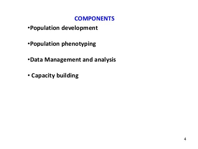 COMPONENTS •Population development •Population phenotyping •Data Management and analysis • Capacity building 4