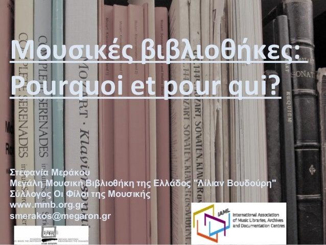 """Μουσικές βιβλιοθήκες: Pourquoi et pour qui? Στεφανία Μεράκου Μεγάλη Μουσική Βιβλιοθήκη της Ελλάδος """"Λίλιαν Βουδούρη"""" Σύλλο..."""