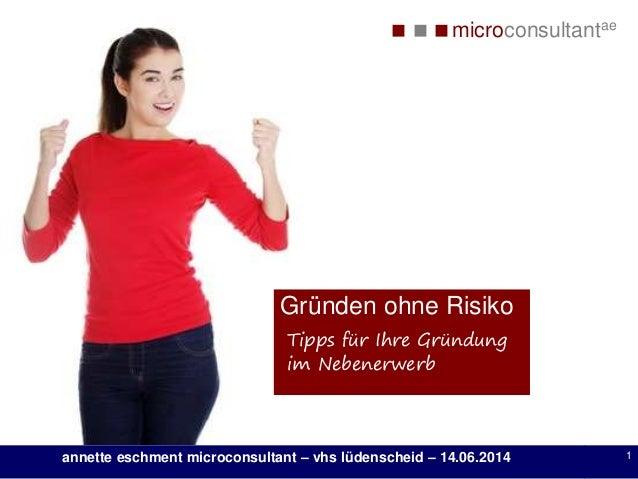 microconsultantae annette eschment microconsultant – vhs lüdenscheid – 14.06.2014 1 Gründen ohne Risiko Tipps für Ihre ...