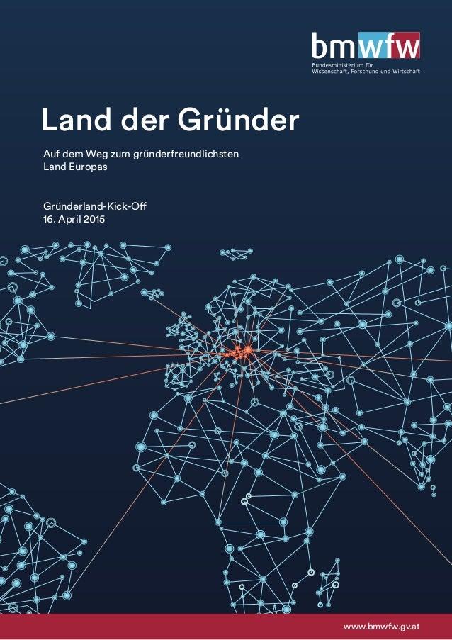 Land der Gründer www.bmwfw.gv.at Auf dem Weg zum gründerfreundlichsten Land Europas Gründerland-Kick-Off 16. April 2015