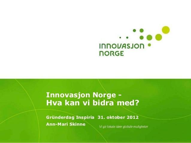 Innovasjon Norge -Hva kan vi bidra med?Gründerdag Inspiria 31. oktober 2012Ann-Mari Skinne