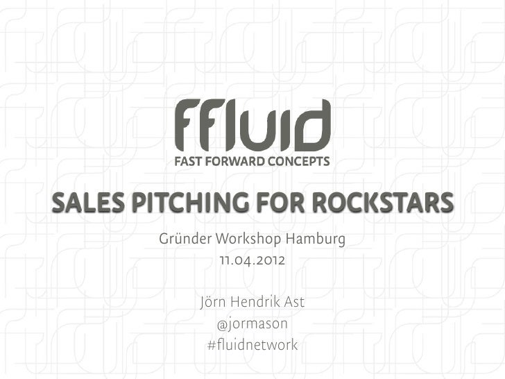 SALES PITCHING FOR ROCKSTARS       Gründer Workshop Hamburg               11.04.2012            Jörn Hendrik Ast          ...
