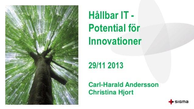 Hållbar IT Potential för Innovationer 29/11 2013 Carl-Harald Andersson Christina Hjort