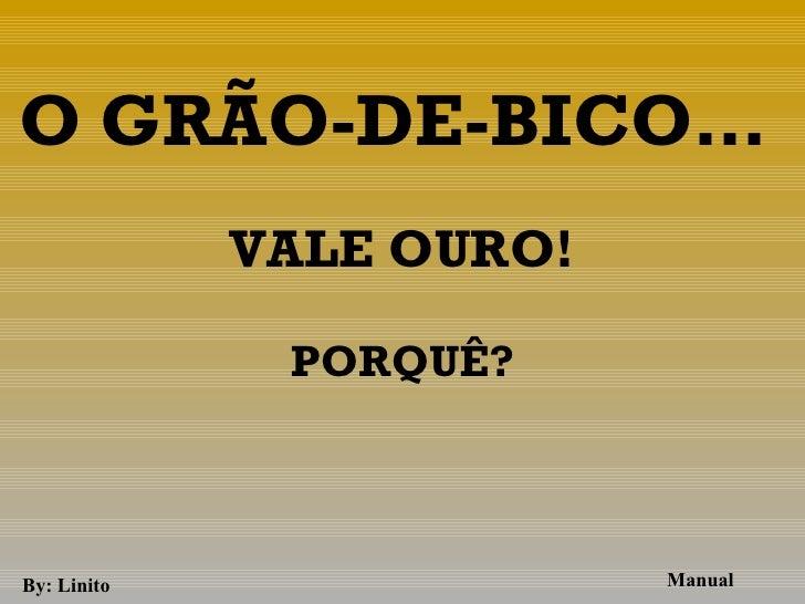 O GRÃO-DE-BICO…             VALE OURO!                               PORQUÊ?                 By: Linito                M...