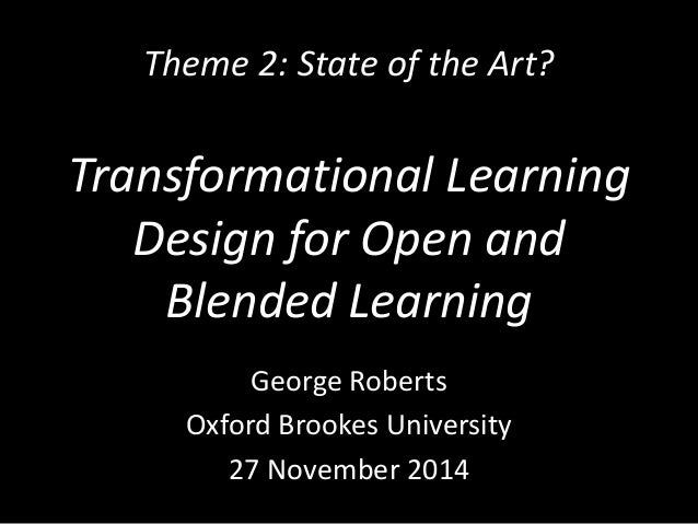 Theme 2: State of the Art?  Transformational Learning  Design for Open and  Blended Learning  George Roberts  Oxford Brook...
