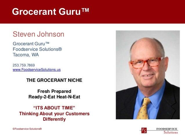 Grocerant Guru™ Steven Johnson Grocerant Guru™ Foodservice Solutions® Tacoma, WA 253.759.7869 www.FoodserviceSolutions.us ...