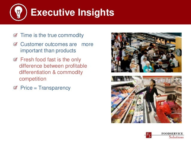 Executive Insights Time is the true commodity Customer outcomes are more important than products Fresh food fast is the on...