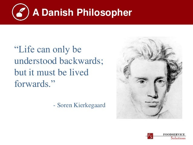 """A Danish Philosopher """"Life can only be understood backwards; but it must be lived forwards."""" - Soren Kierkegaard"""