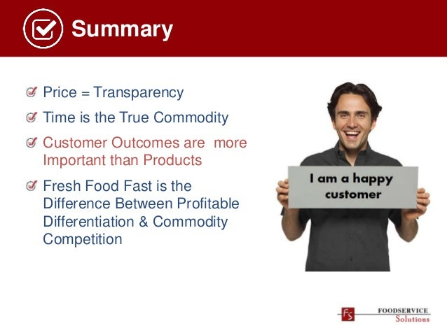 Summary Price = Transparency Time is the True Commodity Customer Outcomes are more Important than Products Fresh Food Fast...