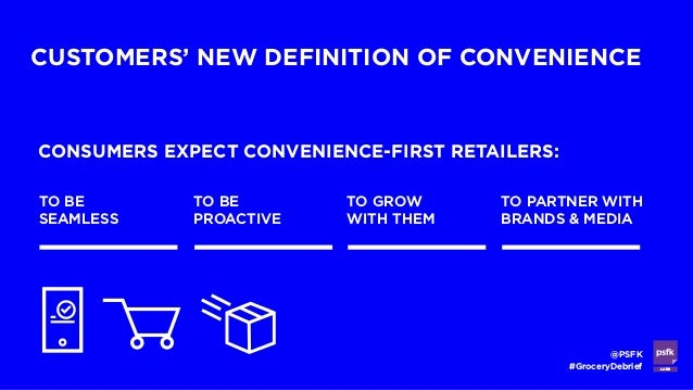 LABS @PSFK #GroceryDebrief CUSTOMERS' NEW DEFINITION OF CONVENIENCE CONSUMERS EXPECT CONVENIENCE-FIRST RETAILERS: TO BE SE...