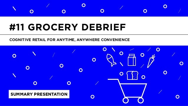 LABS @PSFK #FoodRetailDebrief SUMMARY PRESENTATION COGNITIVE RETAIL FOR ANYTIME, ANYWHERE CONVENIENCE #11 GROCERY DEBRIEF