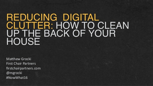 REDUCING DIGITAL CLUTTER: HOW TO CLEAN UP THE BACK OF YOUR HOUSE  Ma#hewGrocki FirstChairPartners firstchairpartners....
