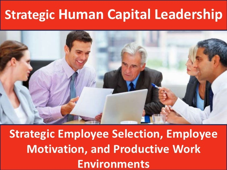 Strategic Human Capital LeadershipStrategic Employee Selection, Employee   Motivation, and Productive Work            Envi...