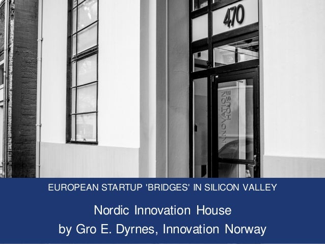 EUROPEAN STARTUP 'BRIDGES' IN SILICON VALLEY Nordic Innovation House by Gro E. Dyrnes, Innovation Norway