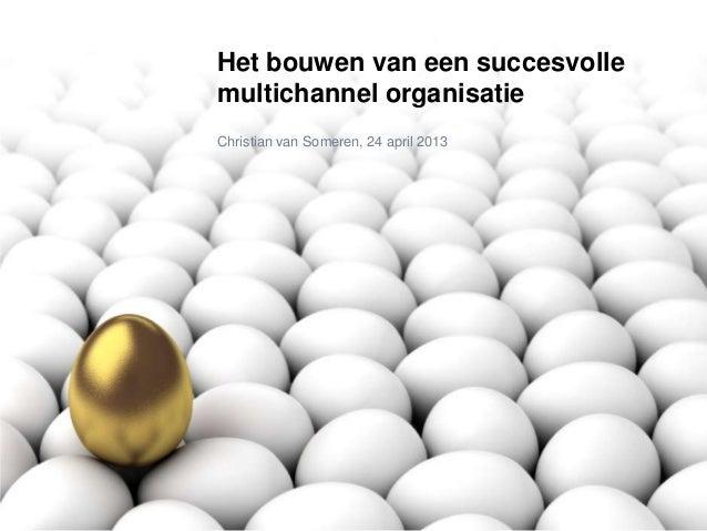Het bouwen van een succesvolle multichannel organisatie Christian van Someren, 24 april 2013