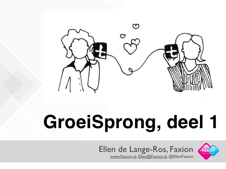 GroeiSprong, deel 1     Ellen de Lange-Ros, Faxion                        Facts in Action        www.Faxion.nl, Ellen@Faxi...