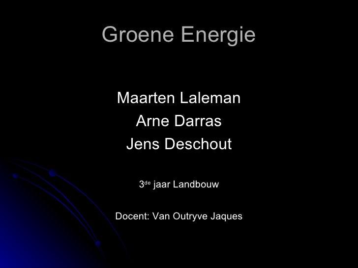 Groene Energie <ul><li>Maarten Laleman </li></ul><ul><li>Arne Darras </li></ul><ul><li>Jens Deschout </li></ul><ul><li>3 d...